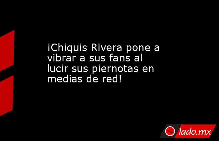 ¡Chiquis Rivera pone a vibrar a sus fans al lucir sus piernotas en medias de red!. Noticias en tiempo real