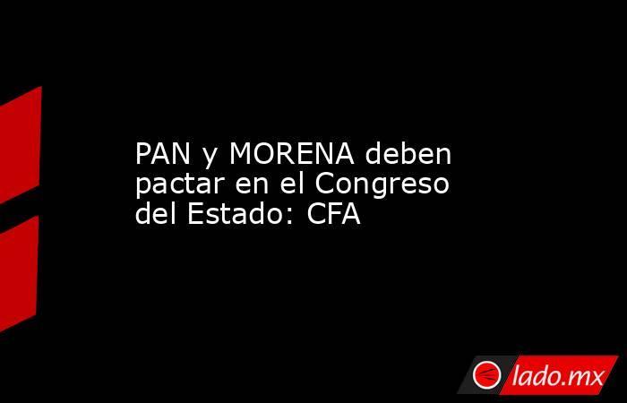 PAN y MORENA deben pactar en el Congreso del Estado: CFA. Noticias en tiempo real