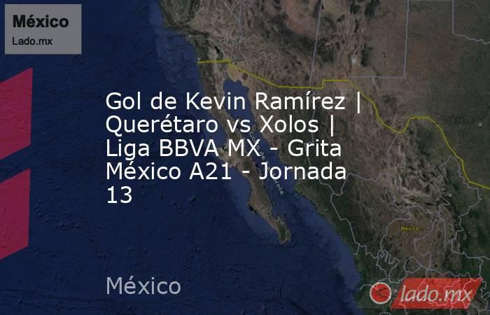 Gol de Kevin Ramírez   Querétaro vs Xolos   Liga BBVA MX - Grita México A21 - Jornada 13. Noticias en tiempo real