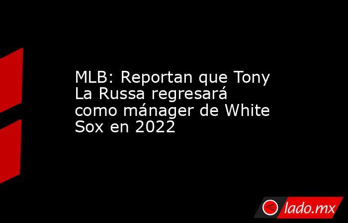 MLB: Reportan que Tony La Russa regresará como mánager de White Sox en 2022. Noticias en tiempo real