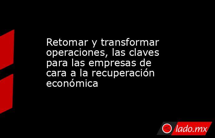 Retomar y transformar operaciones, las claves para las empresas de cara a la recuperación económica. Noticias en tiempo real