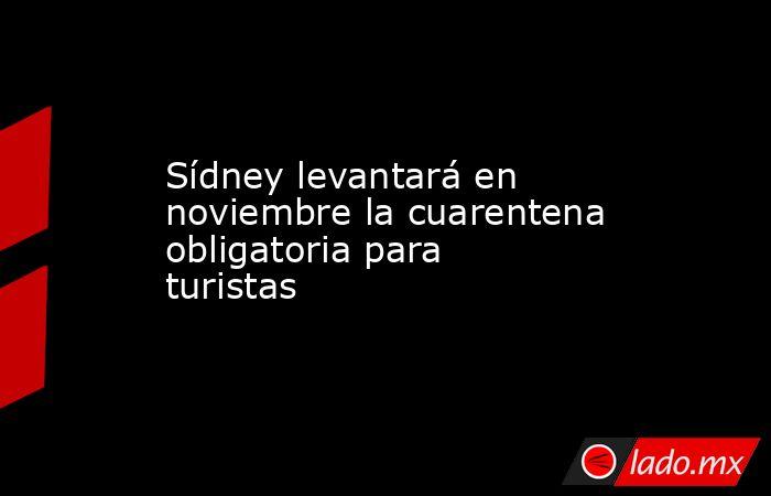 Sídney levantará en noviembre la cuarentena obligatoria para turistas. Noticias en tiempo real