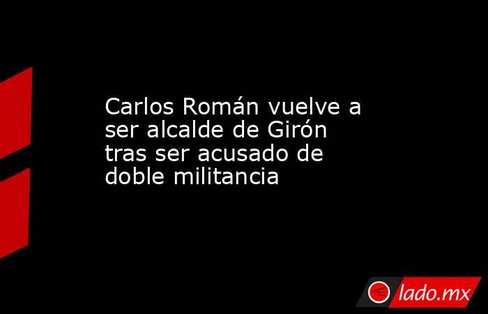 Carlos Román vuelve a ser alcalde de Girón tras ser acusado de doble militancia. Noticias en tiempo real