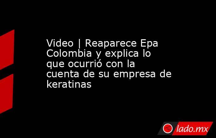 Video | Reaparece Epa Colombia y explica lo que ocurrió con la cuenta de su empresa de keratinas. Noticias en tiempo real