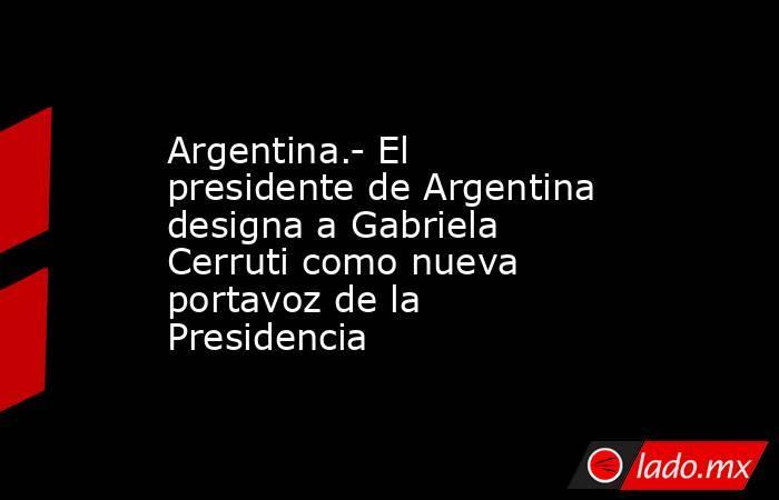 Argentina.- El presidente de Argentina designa a Gabriela Cerruti como nueva portavoz de la Presidencia. Noticias en tiempo real