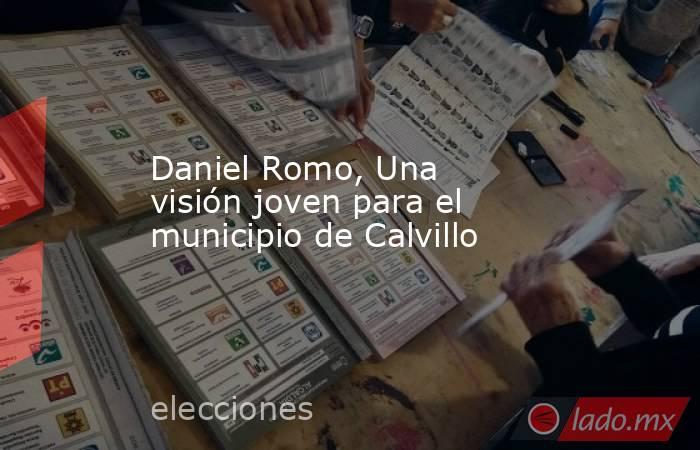 Daniel Romo, Una visión joven para el municipio de Calvillo. Noticias en tiempo real