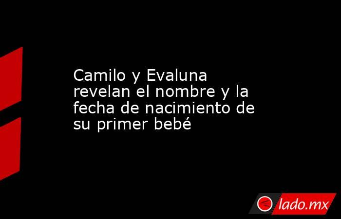 Camilo y Evaluna revelan el nombre y la fecha de nacimiento de su primer bebé. Noticias en tiempo real
