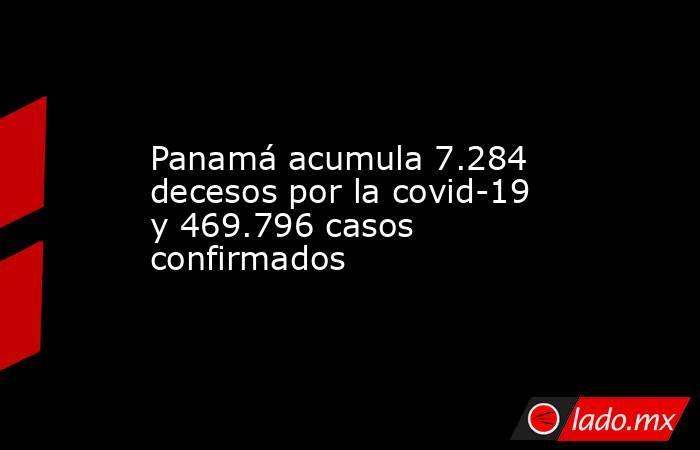 Panamá acumula 7.284 decesos por la covid-19 y 469.796 casos confirmados. Noticias en tiempo real