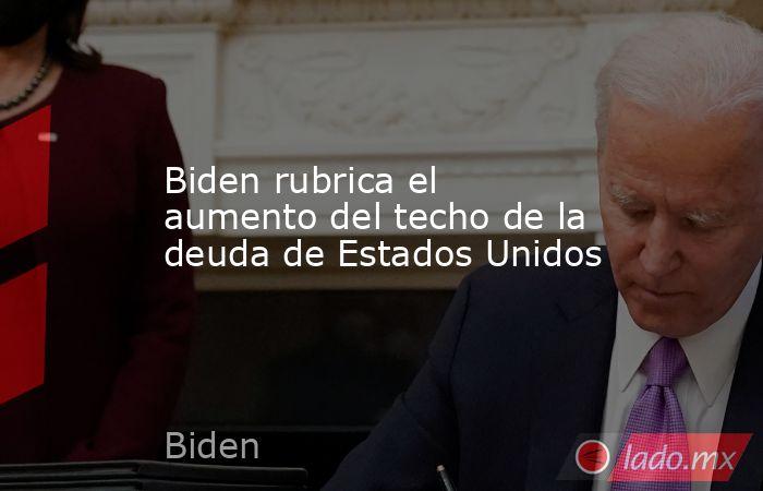Biden rubrica el aumento del techo de la deuda de Estados Unidos. Noticias en tiempo real
