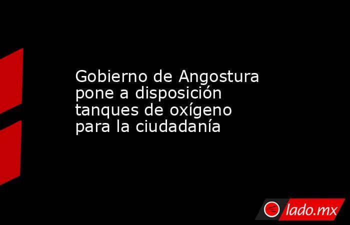 Gobierno de Angostura pone a disposición tanques de oxígeno para la ciudadanía. Noticias en tiempo real