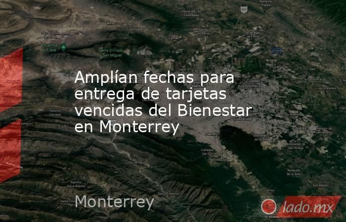 Amplían fechas para entrega de tarjetas vencidas del Bienestar en Monterrey. Noticias en tiempo real