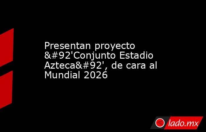 Presentan proyecto \'Conjunto Estadio Azteca\', de cara al Mundial 2026. Noticias en tiempo real