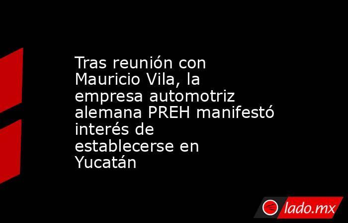 Tras reunión con Mauricio Vila, la empresa automotriz alemana PREH manifestó interés de establecerse en Yucatán. Noticias en tiempo real