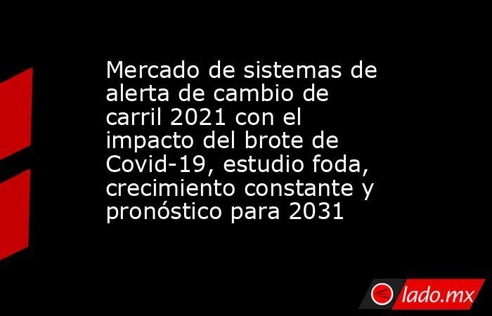 Mercado de sistemas de alerta de cambio de carril 2021 con el impacto del brote de Covid-19, estudio foda, crecimiento constante y pronóstico para 2031. Noticias en tiempo real