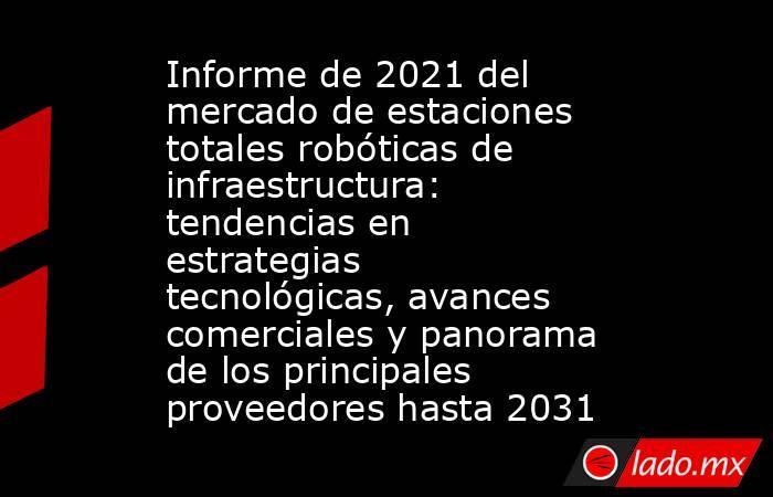 Informe de 2021 del mercado de estaciones totales robóticas de infraestructura: tendencias en estrategias tecnológicas, avances comerciales y panorama de los principales proveedores hasta 2031. Noticias en tiempo real