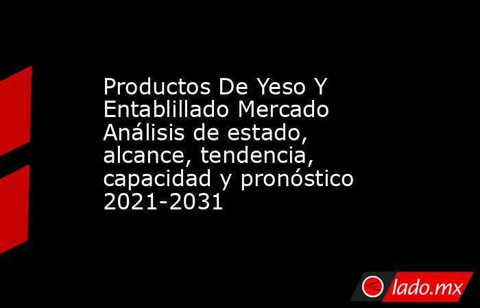 Productos De Yeso Y Entablillado Mercado Análisis de estado, alcance, tendencia, capacidad y pronóstico 2021-2031. Noticias en tiempo real