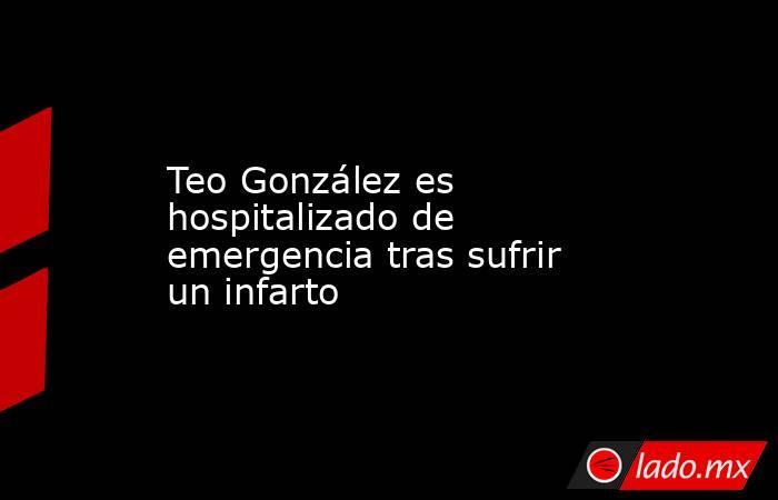 Teo González es hospitalizado de emergencia tras sufrir un infarto. Noticias en tiempo real