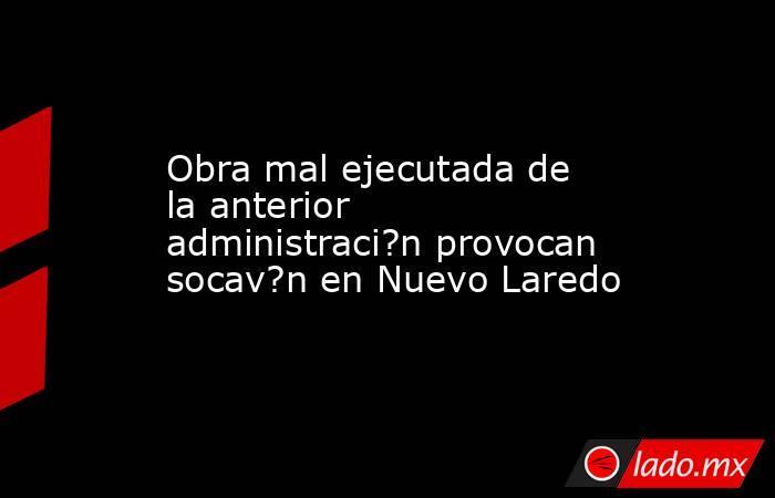 Obra mal ejecutada de la anterior administraci?n provocan socav?n en Nuevo Laredo. Noticias en tiempo real