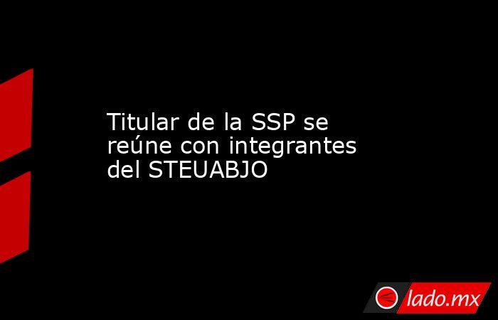 Titular de la SSP se reúne con integrantes del STEUABJO. Noticias en tiempo real