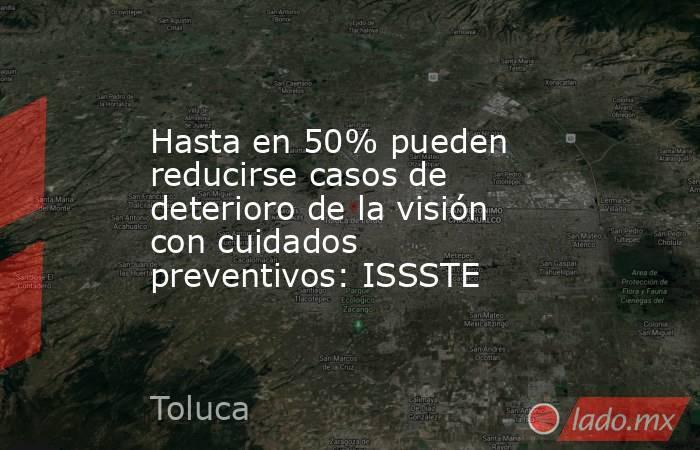 Hasta en 50% pueden reducirse casos de deterioro de la visión con cuidados preventivos: ISSSTE. Noticias en tiempo real