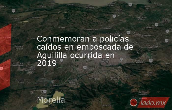 Conmemoran a policías caídos en emboscada de Aguililla ocurrida en 2019. Noticias en tiempo real