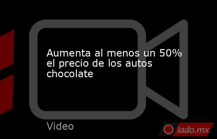 Aumenta al menos un 50% el precio de los autos chocolate. Noticias en tiempo real