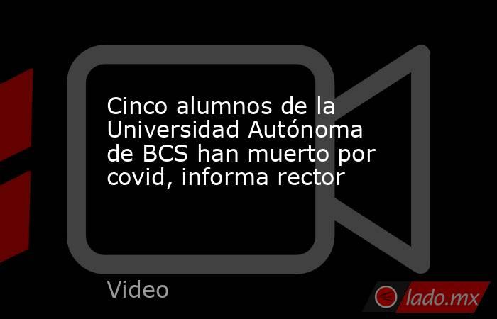 Cinco alumnos de la Universidad Autónoma de BCS han muerto por covid, informa rector. Noticias en tiempo real