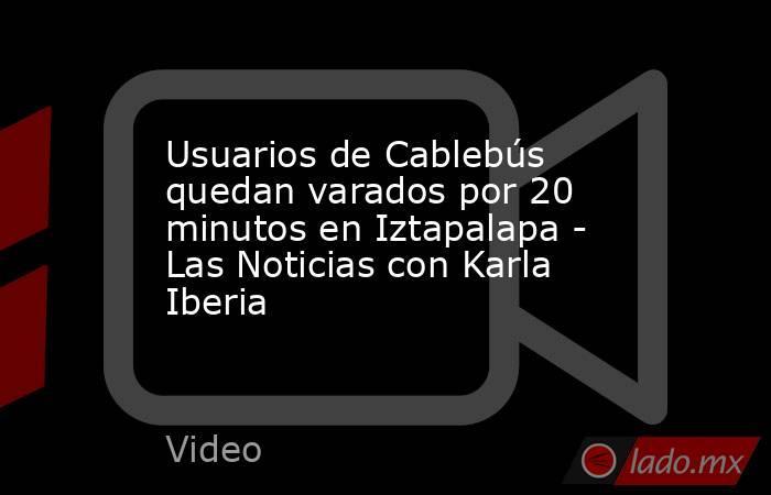 Usuarios de Cablebús quedan varados por 20 minutos en Iztapalapa - Las Noticias con Karla Iberia. Noticias en tiempo real