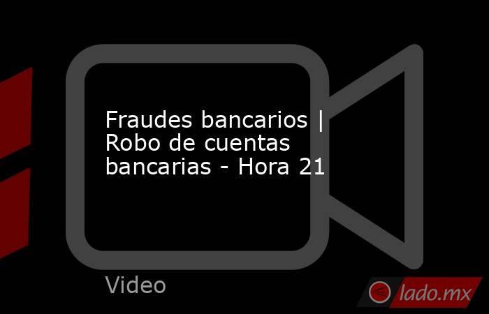 Fraudes bancarios | Robo de cuentas bancarias - Hora 21. Noticias en tiempo real