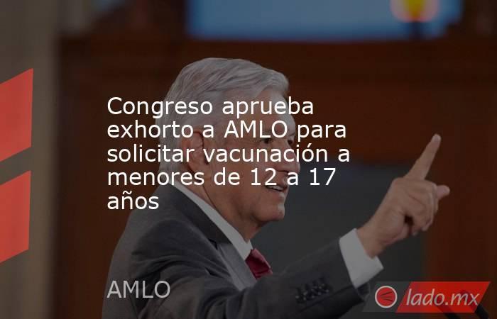 Congreso aprueba exhorto a AMLO para solicitar vacunación a menores de 12 a 17 años. Noticias en tiempo real