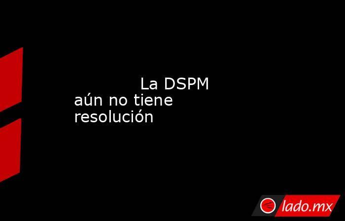La DSPM aún no tiene resolución            . Noticias en tiempo real