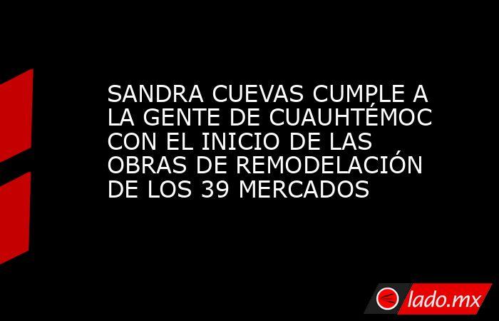 SANDRA CUEVAS CUMPLE A LA GENTE DE CUAUHTÉMOC CON EL INICIO DE LAS OBRAS DE REMODELACIÓN DE LOS 39 MERCADOS. Noticias en tiempo real
