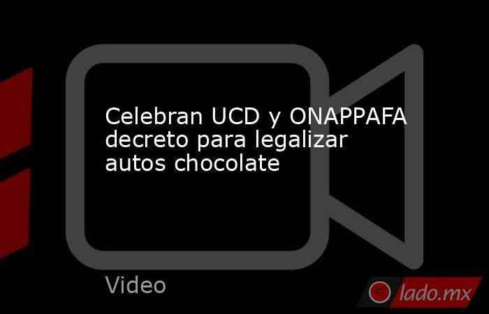 Celebran UCD y ONAPPAFA decreto para legalizar autos chocolate. Noticias en tiempo real
