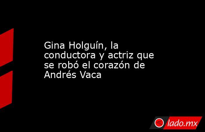 Gina Holguín, la conductora y actriz que se robó el corazón de Andrés Vaca. Noticias en tiempo real