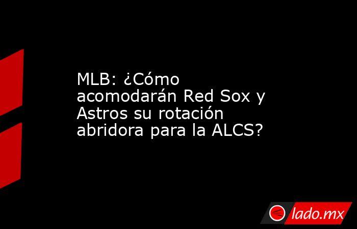 MLB: ¿Cómo acomodarán Red Sox y Astros su rotación abridora para la ALCS?. Noticias en tiempo real
