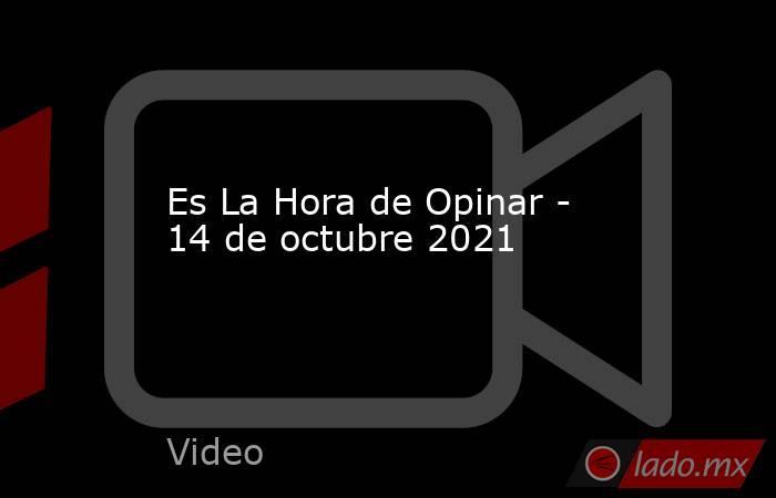 Es La Hora de Opinar - 14 de octubre 2021. Noticias en tiempo real