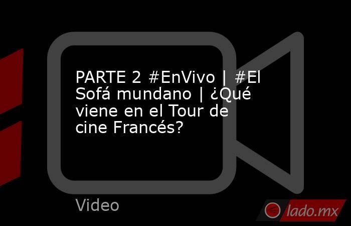 PARTE 2 #EnVivo | #El Sofá mundano | ¿Qué viene en el Tour de cine Francés?. Noticias en tiempo real