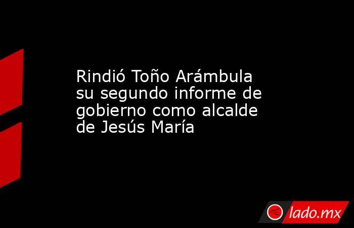 Rindió Toño Arámbula su segundo informe de gobierno como alcalde de Jesús María. Noticias en tiempo real
