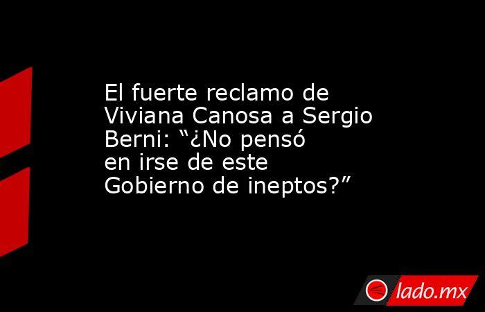 """El fuerte reclamo de Viviana Canosa a Sergio Berni: """"¿No pensó en irse de este Gobierno de ineptos?"""". Noticias en tiempo real"""