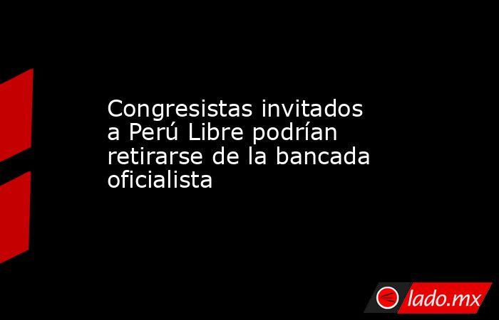 Congresistas invitados a Perú Libre podrían retirarse de la bancada oficialista. Noticias en tiempo real