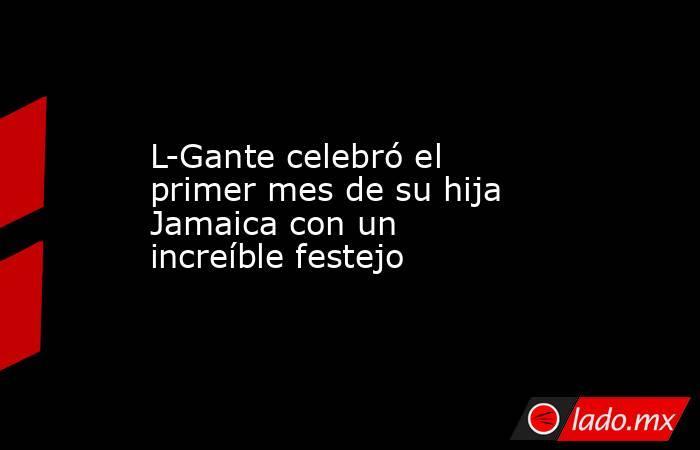 L-Gante celebró el primer mes de su hija Jamaica con un increíble festejo. Noticias en tiempo real