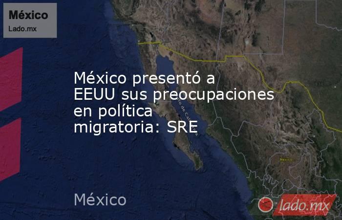 México presentó a EEUU sus preocupaciones en política migratoria: SRE. Noticias en tiempo real