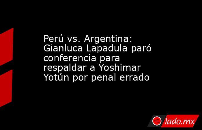Perú vs. Argentina: Gianluca Lapadula paró conferencia para respaldar a Yoshimar Yotún por penal errado. Noticias en tiempo real