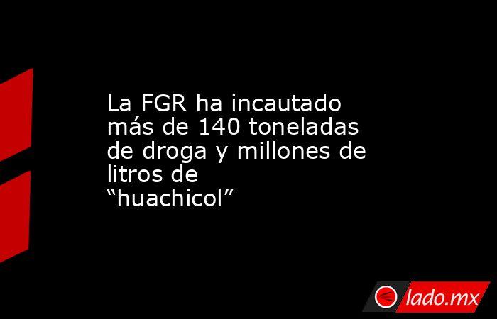 """La FGR ha incautado más de 140 toneladas de droga y millones de litros de """"huachicol"""". Noticias en tiempo real"""