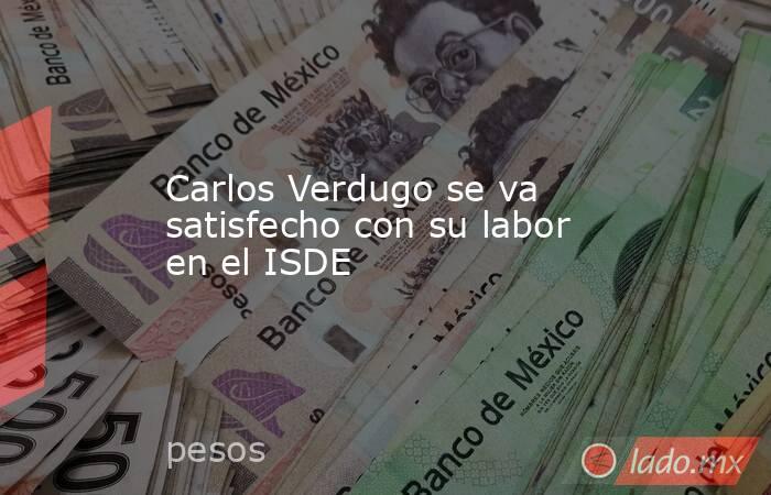 Carlos Verdugo se va satisfecho con su labor en el ISDE. Noticias en tiempo real