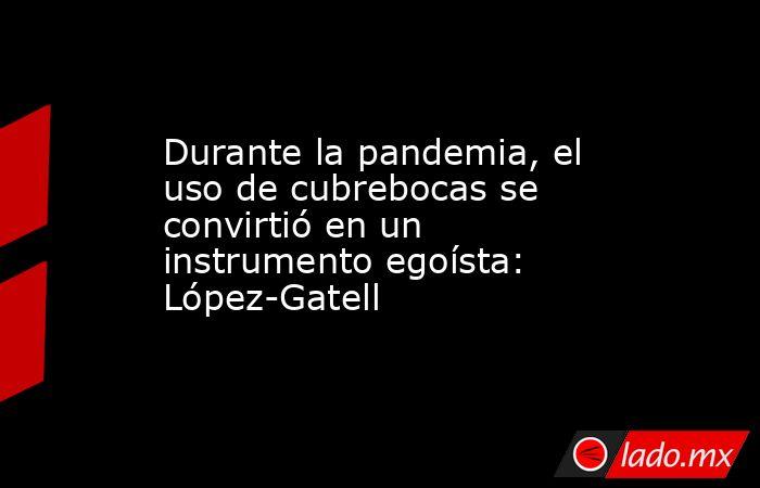 Durante la pandemia, el uso de cubrebocas se convirtió en un instrumento egoísta: López-Gatell. Noticias en tiempo real