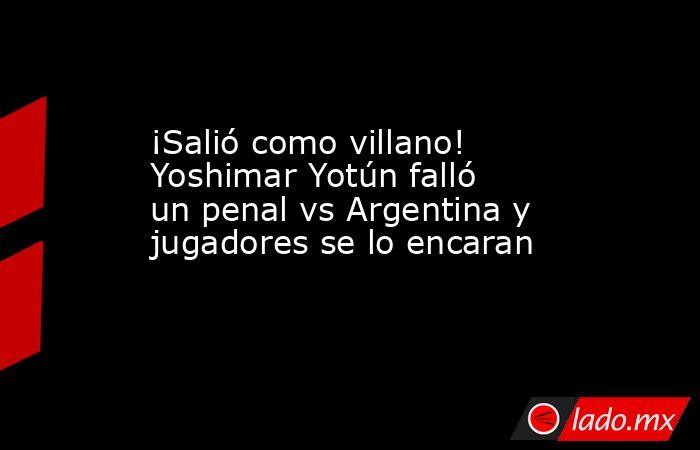 ¡Salió como villano! Yoshimar Yotún falló un penal vs Argentina y jugadores se lo encaran . Noticias en tiempo real