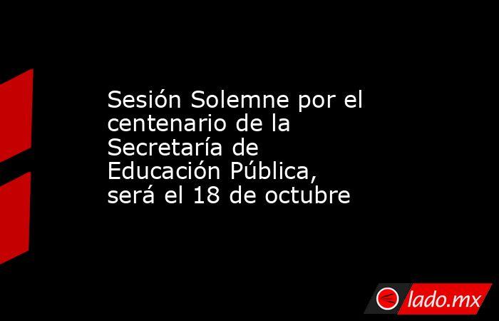 Sesión Solemne por el centenario de la Secretaría de Educación Pública, será el 18 de octubre. Noticias en tiempo real