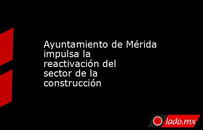 Ayuntamiento de Mérida impulsa la reactivación del sector de la construcción. Noticias en tiempo real