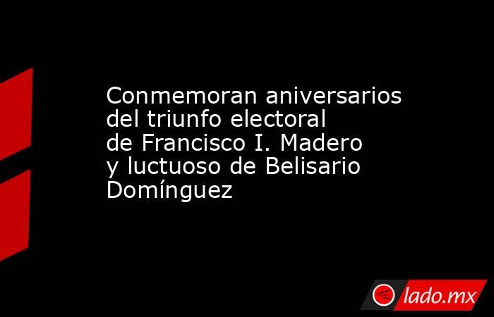 Conmemoran aniversarios del triunfo electoral de Francisco I. Madero y luctuoso de Belisario Domínguez. Noticias en tiempo real